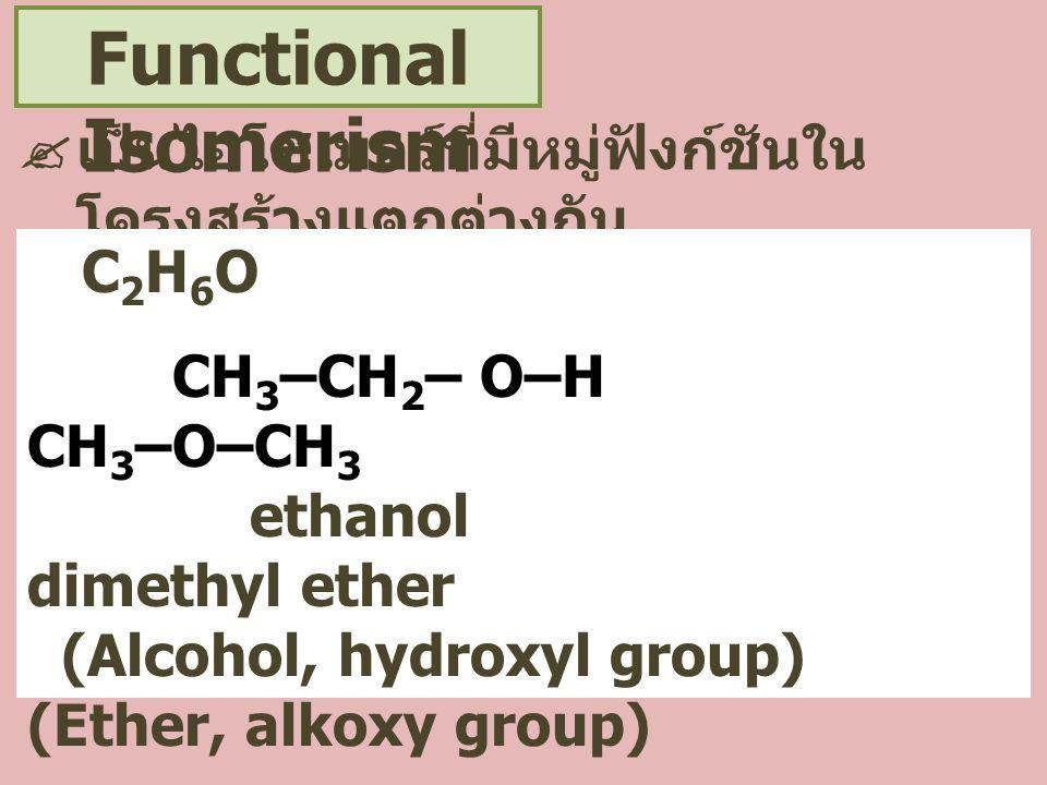Functional Isomerism  เป็นไอโซเมอร์ที่มีหมู่ฟังก์ชันใน โครงสร้างแตกต่างกัน C 2 H 6 O CH 3 –CH 2 – O–H CH 3 –O–CH 3 ethanol dimethyl ether (Alcohol, h