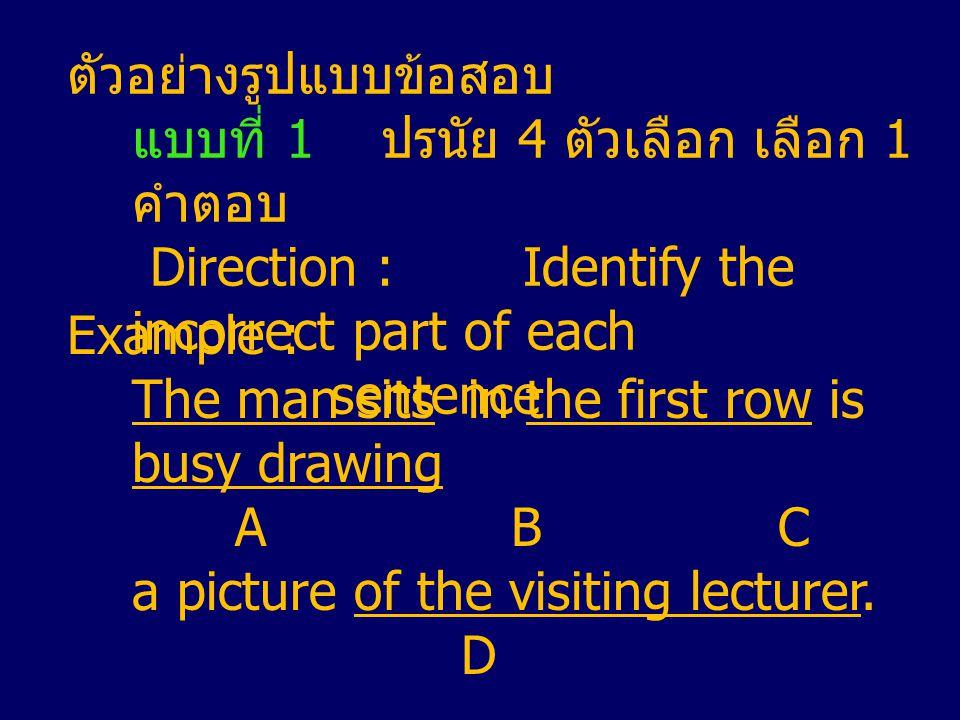 ตัวอย่างรูปแบบข้อสอบ แบบที่ 1 ปรนัย 4 ตัวเลือก เลือก 1 คำตอบ Direction : Identify the incorrect part of each sentence Example : The man sits in the first row is busy drawing A BC a picture of the visiting lecturer.