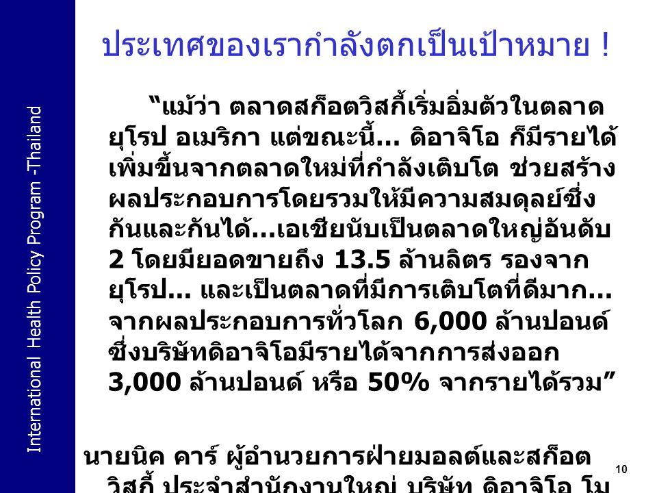 "International Health Policy Program -Thailand 10 ""แม้ว่า ตลาดสก็อตวิสกี้เริ่มอิ่มตัวในตลาด ยุโรป อเมริกา แต่ขณะนี้… ดิอาจิโอ ก็มีรายได้ เพิ่มขึ้นจากตล"
