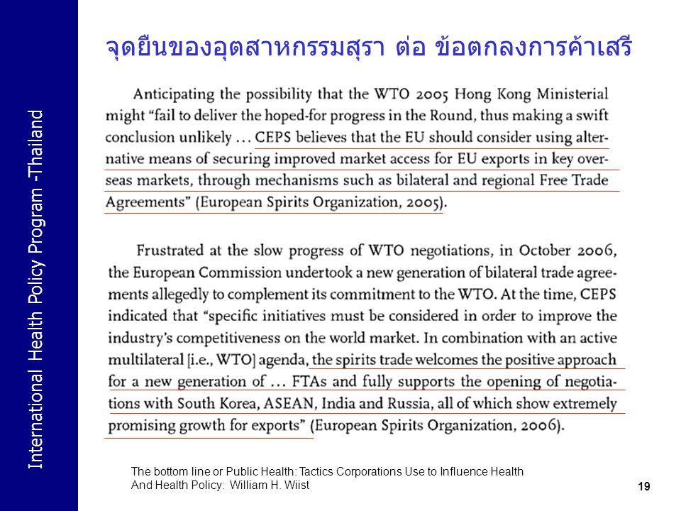 International Health Policy Program -Thailand 19 จุดยืนของอุตสาหกรรมสุรา ต่อ ข้อตกลงการค้าเสรี The bottom line or Public Health: Tactics Corporations Use to Influence Health And Health Policy: William H.