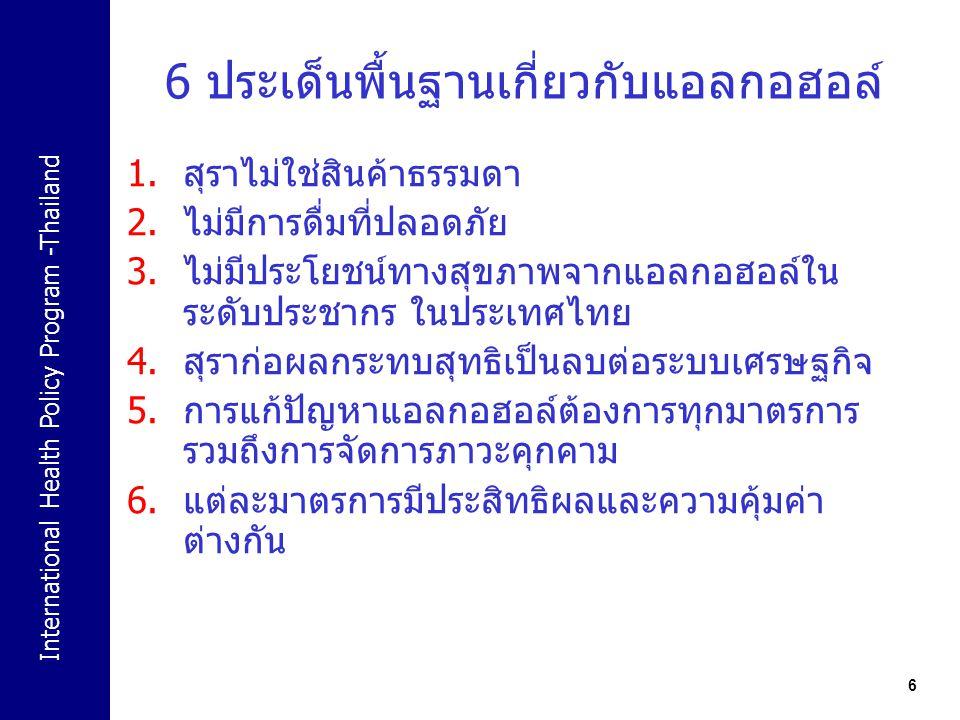 International Health Policy Program -Thailand 6 1.สุราไม่ใช่สินค้าธรรมดา 2.ไม่มีการดื่มที่ปลอดภัย 3.ไม่มีประโยชน์ทางสุขภาพจากแอลกอฮอล์ใน ระดับประชากร