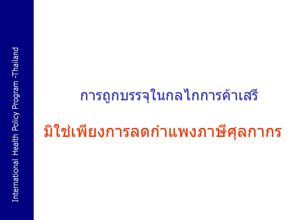 International Health Policy Program -Thailand 18 จุดยืนของอุตสาหกรรมสุรา ต่อ ข้อตกลงการค้าเสรี 2003 World Spirits Alliance ตกลงร่วมกันในการดำเนิน ยุทธศาสตร์เพื่อขยายตลาดเครื่องดื่มแอลกอฮอล์ รวมถึงผลักดัน ให้มีการยกเลิกข้อกีดขวางในการขนถ่ายสินค้าและการโฆษณา 2004 World Spirits Alliance ไปพบกับองค์การอนามัยโลก อย่างเป็นทางการ 2003 SAB Miller CEO ต้องทำสินค้าของบริษทให้เข้ากับรสนิยม ของผู้บริโภค และผลักดันให้ยกเลิกข้อกีดกันทางการค้าต่างๆ 2005 Carlton Foster ระดับการบริโภคยังอยู่ในเกณฑ์ต่ำเมื่อ เทียบกับประเทศในยุโรปอื่นๆ , มีอัตราการขยายตัวของ ประชากรสูงที่สุดในยุโรป และที่สำคัญ ยังมีเบียร์แบรนด์ระดับ โลกอยู่จำกัดอันเป็นผลจากกฎข้อบังคับต่างๆ ซึ่งเพิ่งถูกยกเลิกไป ไม่นานมานี้ Carlton Foster ใช้ช่องทางของข้อตกลงการค้าเสรีล่วงหน้า โดย การให้ลิขสิทธิ์กับบริษัทเบียร์ท้องถิ่นในตุรกี และเตรียมใช้ตุรกีเป็น ฐานการส่งออกไปยังประเทศสมาชิกสหภาพยุโรปอื่นๆ เมื่อ สหภาพยุโรปพิจารณารับตุรกีเข้าเป็นสมาชิก