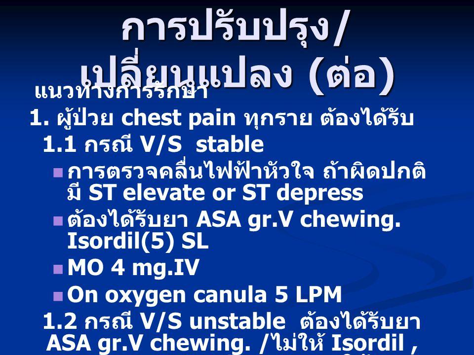 การปรับปรุง / เปลี่ยนแปลง ( ต่อ ) แนวทางการรักษา 1. ผู้ป่วย chest pain ทุกราย ต้องได้รับ 1.1 กรณี V/S stable การตรวจคลื่นไฟฟ้าหัวใจ ถ้าผิดปกติ มี ST e
