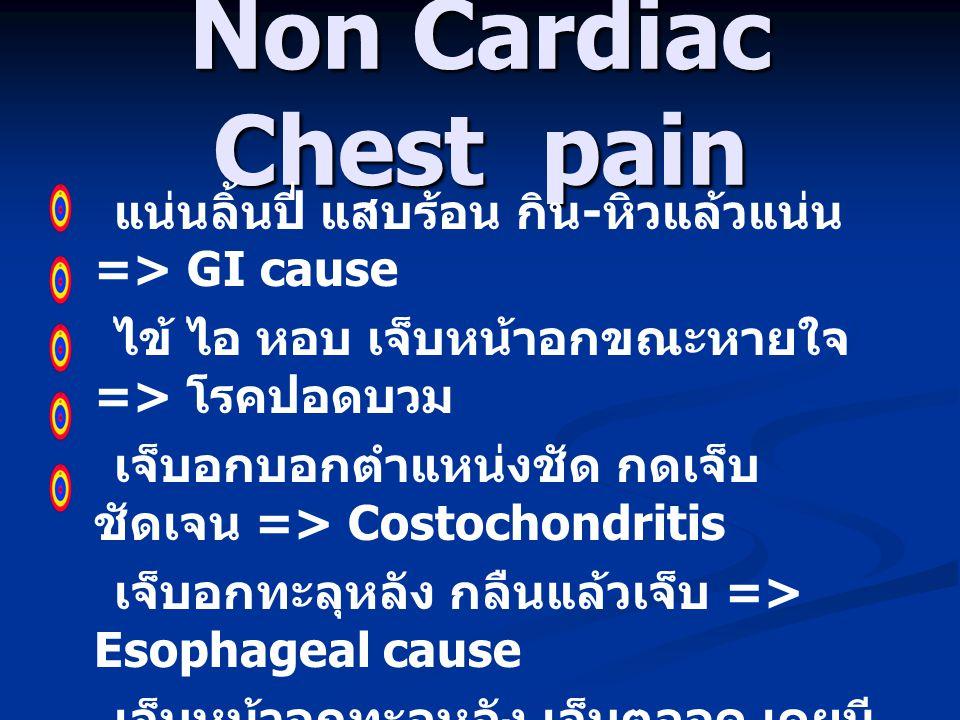 Non Cardiac Chest pain แน่นลิ้นปี่ แสบร้อน กิน - หิวแล้วแน่น => GI cause ไข้ ไอ หอบ เจ็บหน้าอกขณะหายใจ => โรคปอดบวม เจ็บอกบอกตำแหน่งชัด กดเจ็บ ชัดเจน