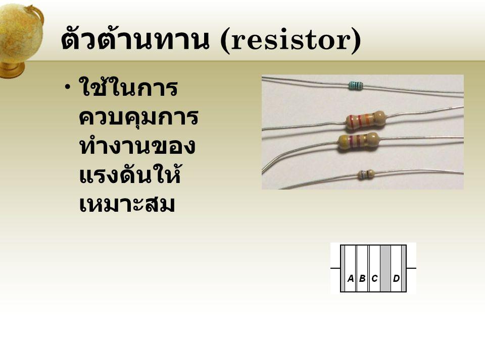 ตัวต้านทาน (resistor) ใช้ในการ ควบคุมการ ทำงานของ แรงดันให้ เหมาะสม