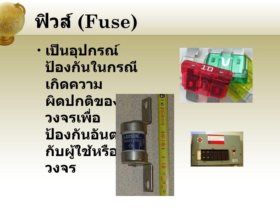 ฟิวส์ (Fuse) เป็นอุปกรณ์ ป้องกันในกรณี เกิดความ ผิดปกติของ วงจรเพื่อ ป้องกันอันตราย กับผู้ใช้หรือ วงจร
