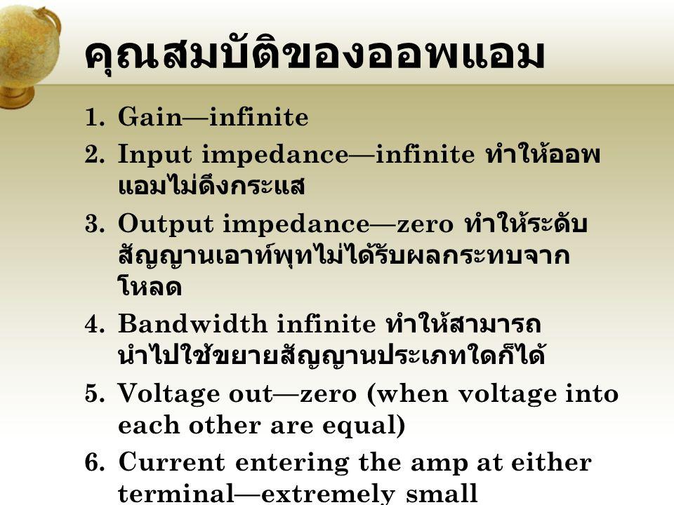 คุณสมบัติของออพแอม 1.Gain—infinite 2.Input impedance—infinite ทำให้ออพ แอมไม่ดึงกระแส 3.Output impedance—zero ทำให้ระดับ สัญญานเอาท์พุทไม่ได้รับผลกระท