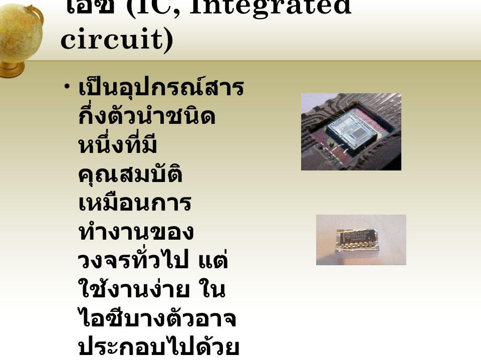 ไอซี (IC, Integrated circuit) เป็นอุปกรณ์สาร กึ่งตัวนำชนิด หนึ่งที่มี คุณสมบัติ เหมือนการ ทำงานของ วงจรทั่วไป แต่ ใช้งานง่าย ใน ไอซีบางตัวอาจ ประกอบไป