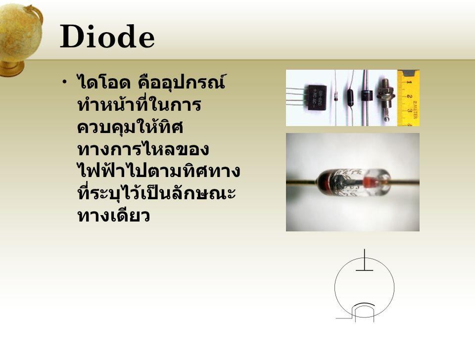 Diode ไดโอด คืออุปกรณ์ ทำหน้าที่ในการ ควบคุมให้ทิศ ทางการไหลของ ไฟฟ้าไปตามทิศทาง ที่ระบุไว้เป็นลักษณะ ทางเดียว