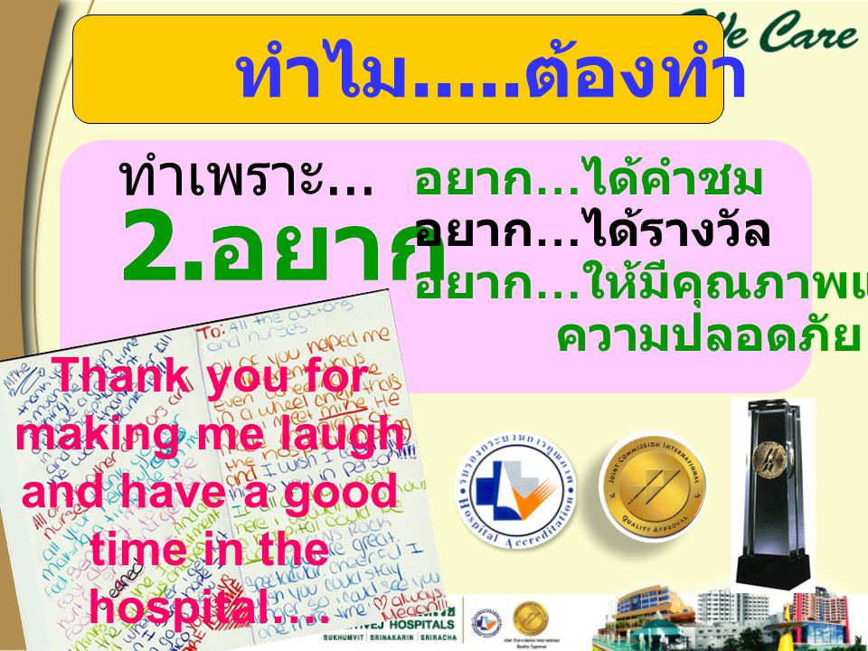 ทำไม..... ต้องทำ ทำเพราะ... 2. อยาก อยาก … ได้คำชม อยาก … ได้รางวัล อยาก … ให้มีคุณภาพและ ความปลอดภัย Thank you for making me laugh and have a good ti
