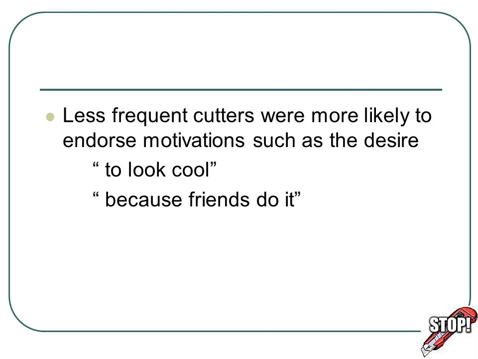 "Less frequent cutters were more likely to endorse motivations such as the desire "" to look cool"" "" because friends do it"""