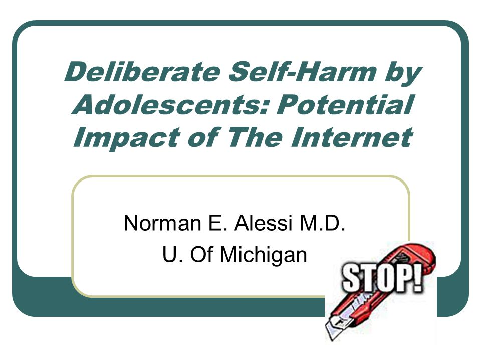 Deliberate Self-Harm by Adolescents: Potential Impact of The Internet Norman E. Alessi M.D. U. Of Michigan