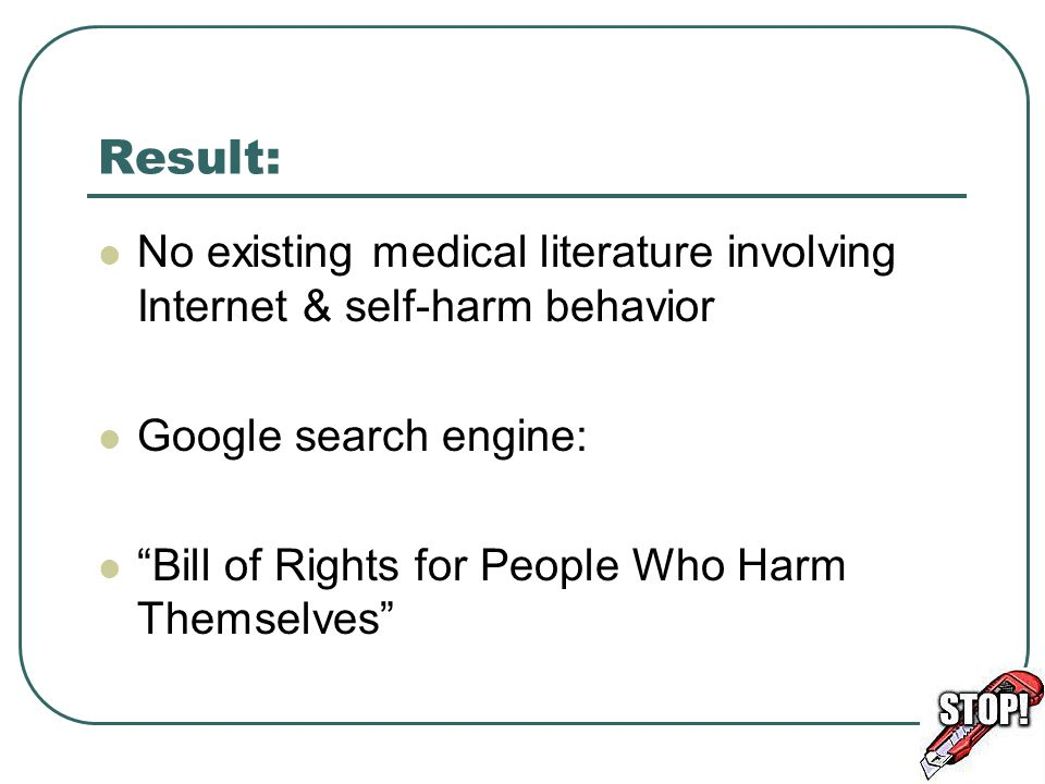 Result: No existing medical literature involving Internet & self-harm behavior Google search engine: Bill of Rights for People Who Harm Themselves