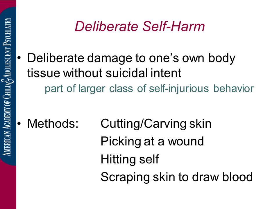 Deliberate Self-Harm Deliberate damage to one's own body tissue without suicidal intent part of larger class of self-injurious behavior Methods: Cutti