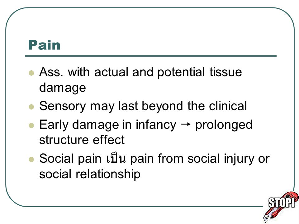 Pain Ass. with actual and potential tissue damage Sensory may last beyond the clinical Early damage in infancy  prolonged structure effect Social pai