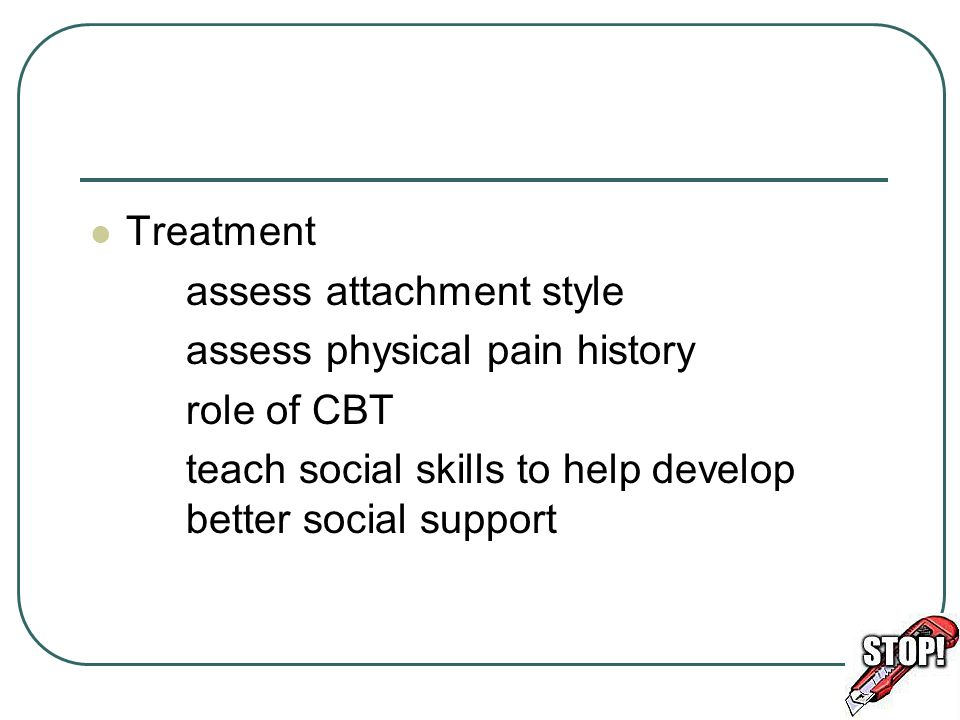Treatment assess attachment style assess physical pain history role of CBT teach social skills to help develop better social support