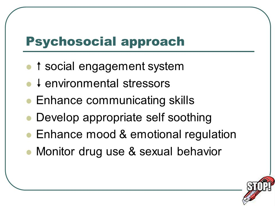 Psychosocial approach  social engagement system  environmental stressors Enhance communicating skills Develop appropriate self soothing Enhance mood & emotional regulation Monitor drug use & sexual behavior