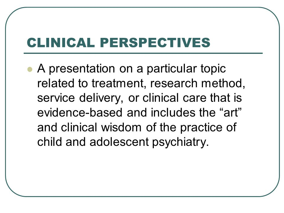 CLINICAL PERSPECTIVES A presentation on a particular topic related to treatment, research method, service delivery, or clinical care that is evidence-