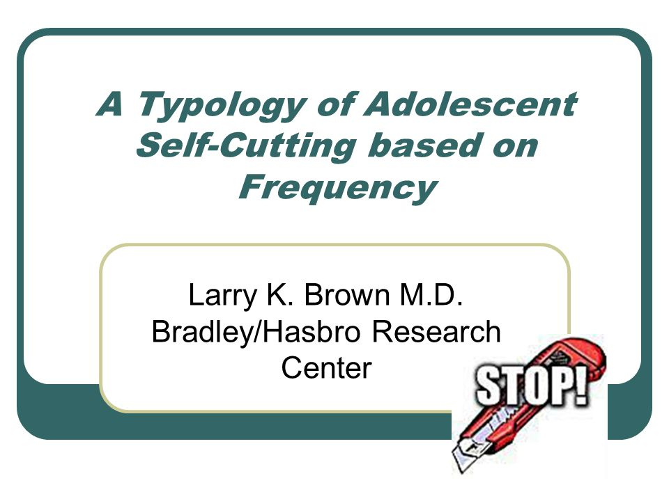 A Typology of Adolescent Self-Cutting based on Frequency Larry K. Brown M.D. Bradley/Hasbro Research Center