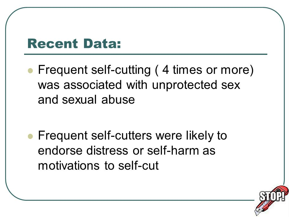 Recent Data: Frequent self-cutting ( 4 times or more) was associated with unprotected sex and sexual abuse Frequent self-cutters were likely to endors