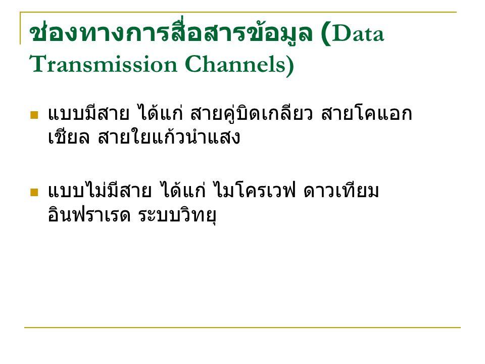 ช่องทางการสื่อสารข้อมูล (Data Transmission Channels) แบบมีสาย ได้แก่ สายคู่บิดเกลียว สายโคแอก เชียล สายใยแก้วนำแสง แบบไม่มีสาย ได้แก่ ไมโครเวฟ ดาวเทีย