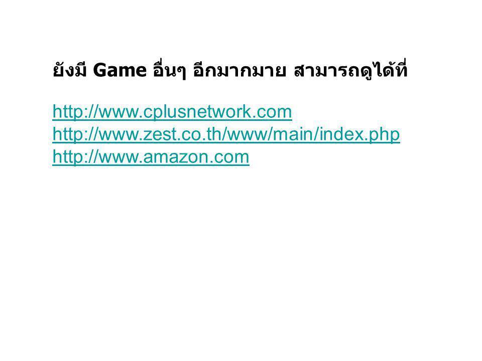 ยังมี Game อื่นๆ อีกมากมาย สามารถดูได้ที่ http://www.cplusnetwork.com http://www.zest.co.th/www/main/index.php http://www.amazon.com