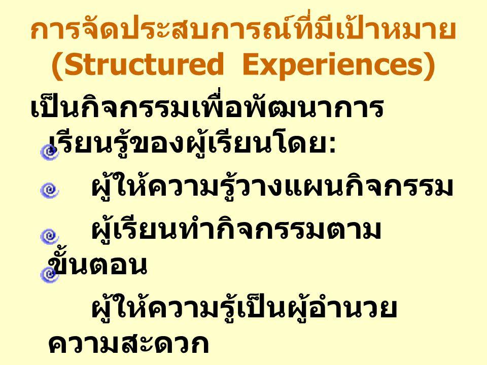 การจัดประสบการณ์ที่มีเป้าหมาย (Structured Experiences) เป็นกิจกรรมเพื่อพัฒนาการ เรียนรู้ของผู้เรียนโดย : ผู้ให้ความรู้วางแผนกิจกรรม ผู้เรียนทำกิจกรรมต
