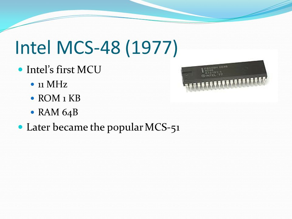 Intel MCS-48 (1977) Intel's first MCU 11 MHz ROM 1 KB RAM 64B Later became the popular MCS-51