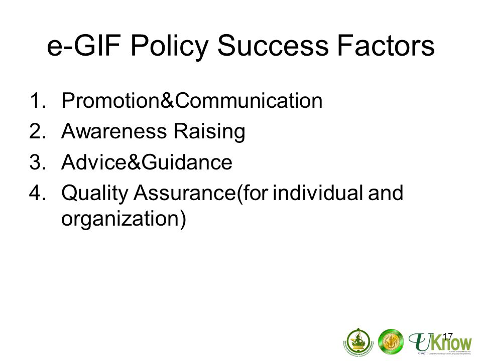17 e-GIF Policy Success Factors 1.Promotion&Communication 2.Awareness Raising 3.Advice&Guidance 4.Quality Assurance(for individual and organization)
