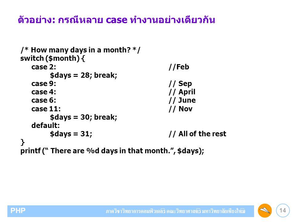 14 PHP ภาควิชาวิทยาการคอมพิวเตอร์ คณะวิทยาศาสตร์ มหาวิทยาลัยเชียงใหม่ ตัวอย่าง: กรณีหลาย case ทำงานอย่างเดียวกัน /* How many days in a month? */ switc