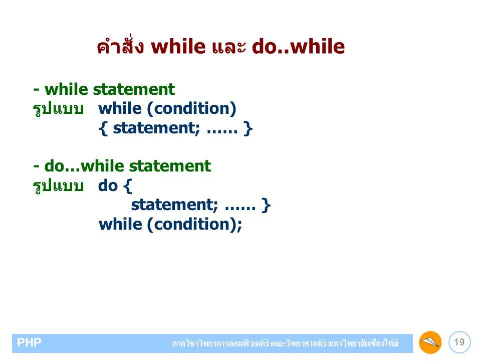 19 PHP ภาควิชาวิทยาการคอมพิวเตอร์ คณะวิทยาศาสตร์ มหาวิทยาลัยเชียงใหม่ คำสั่ง while และ do..while - while statement รูปแบบ while (condition) { statemen