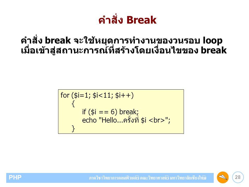28 PHP ภาควิชาวิทยาการคอมพิวเตอร์ คณะวิทยาศาสตร์ มหาวิทยาลัยเชียงใหม่ คำสั่ง Break คำสั่ง break จะใช้หยุดการทำงานของวนรอบ loop เมื่อเข้าสู่สถานะการณ์ท