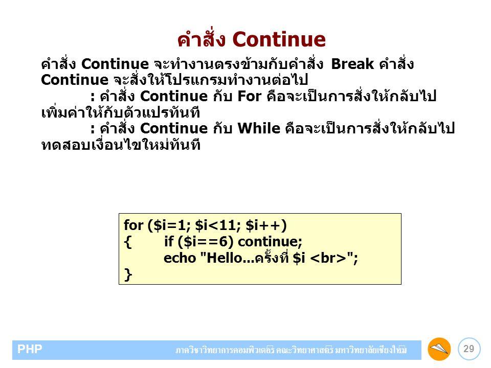 29 PHP ภาควิชาวิทยาการคอมพิวเตอร์ คณะวิทยาศาสตร์ มหาวิทยาลัยเชียงใหม่ คำสั่ง Continue คำสั่ง Continue จะทำงานตรงข้ามกับคำสั่ง Break คำสั่ง Continue จะ