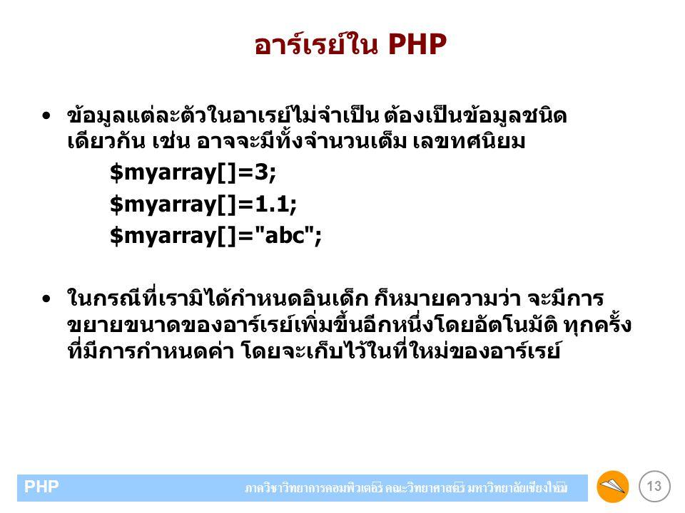 13 PHP ภาควิชาวิทยาการคอมพิวเตอร์ คณะวิทยาศาสตร์ มหาวิทยาลัยเชียงใหม่ อาร์เรย์ใน PHP ข้อมูลแต่ละตัวในอาเรย์ไม่จำเป็น ต้องเป็นข้อมูลชนิด เดียวกัน เช่น