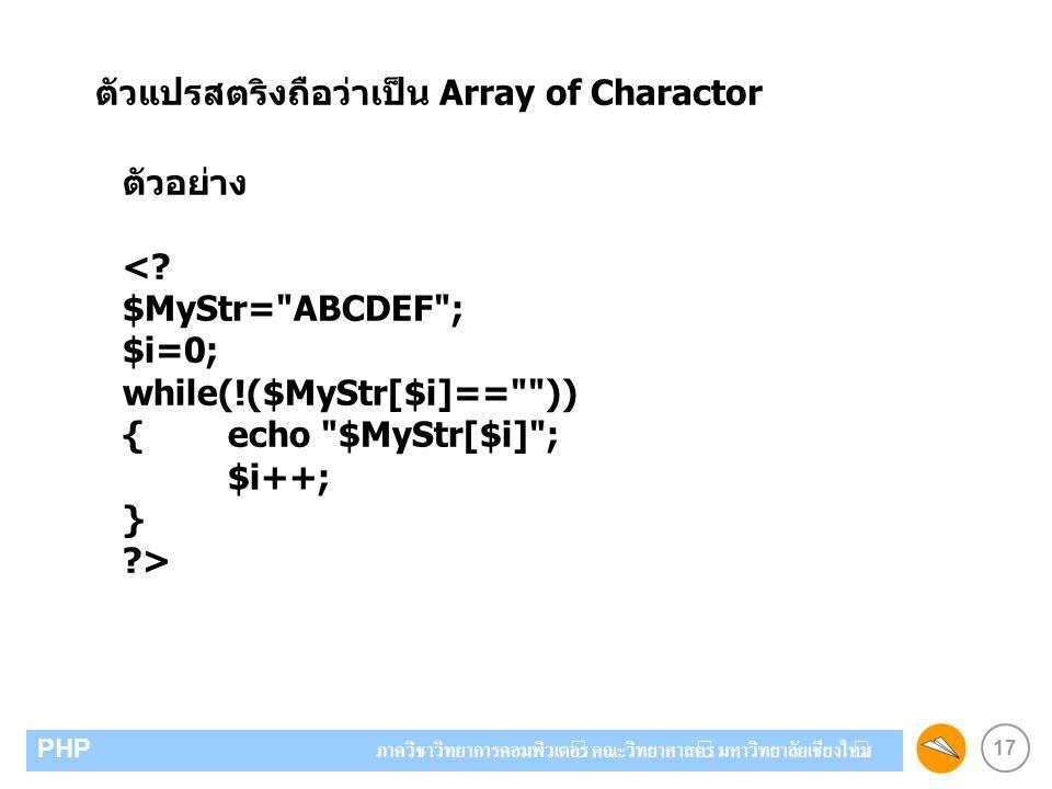 17 PHP ภาควิชาวิทยาการคอมพิวเตอร์ คณะวิทยาศาสตร์ มหาวิทยาลัยเชียงใหม่ ตัวแปรสตริงถือว่าเป็น Array of Charactor ตัวอย่าง <? $MyStr=