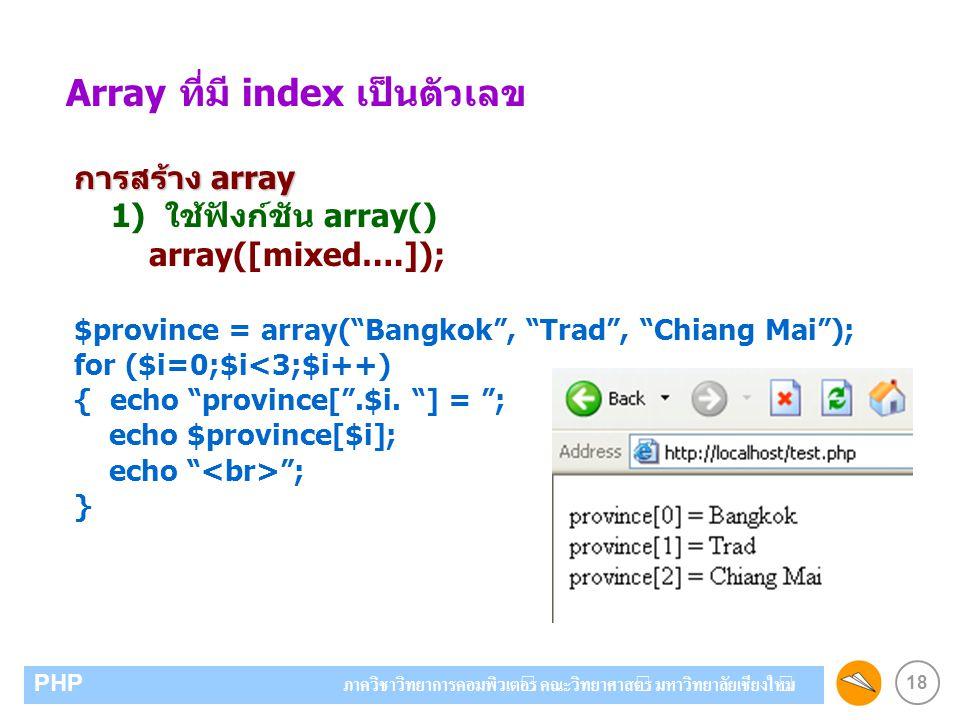 18 PHP ภาควิชาวิทยาการคอมพิวเตอร์ คณะวิทยาศาสตร์ มหาวิทยาลัยเชียงใหม่ Array ที่มี index เป็นตัวเลข การสร้าง array 1) ใช้ฟังก์ชัน array() array([mixed…