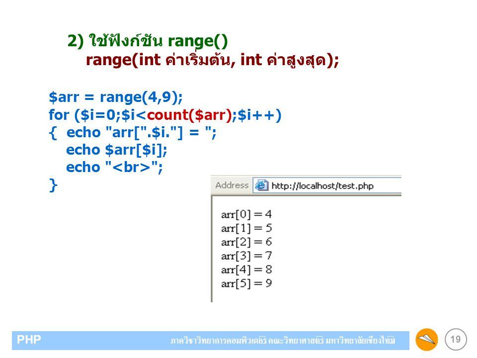19 PHP ภาควิชาวิทยาการคอมพิวเตอร์ คณะวิทยาศาสตร์ มหาวิทยาลัยเชียงใหม่ 2) ใช้ฟังก์ชัน range() range(int ค่าเริ่มต้น, int ค่าสูงสุด); $arr = range(4,9);