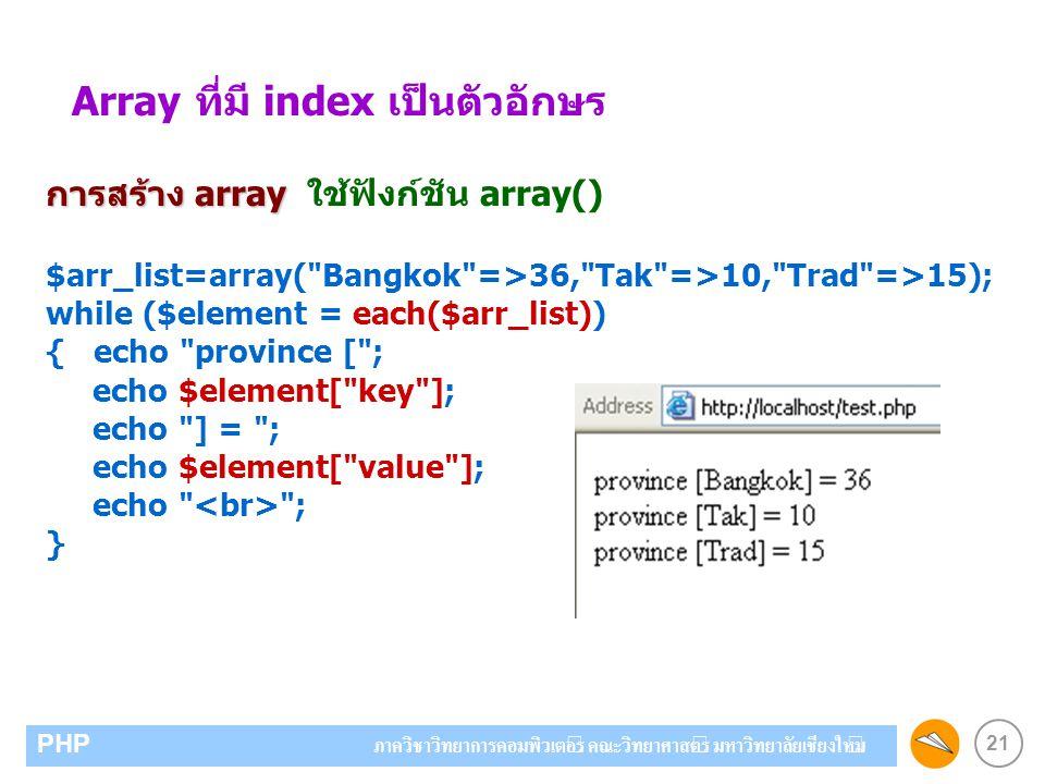21 PHP ภาควิชาวิทยาการคอมพิวเตอร์ คณะวิทยาศาสตร์ มหาวิทยาลัยเชียงใหม่ Array ที่มี index เป็นตัวอักษร การสร้าง array การสร้าง array ใช้ฟังก์ชัน array()