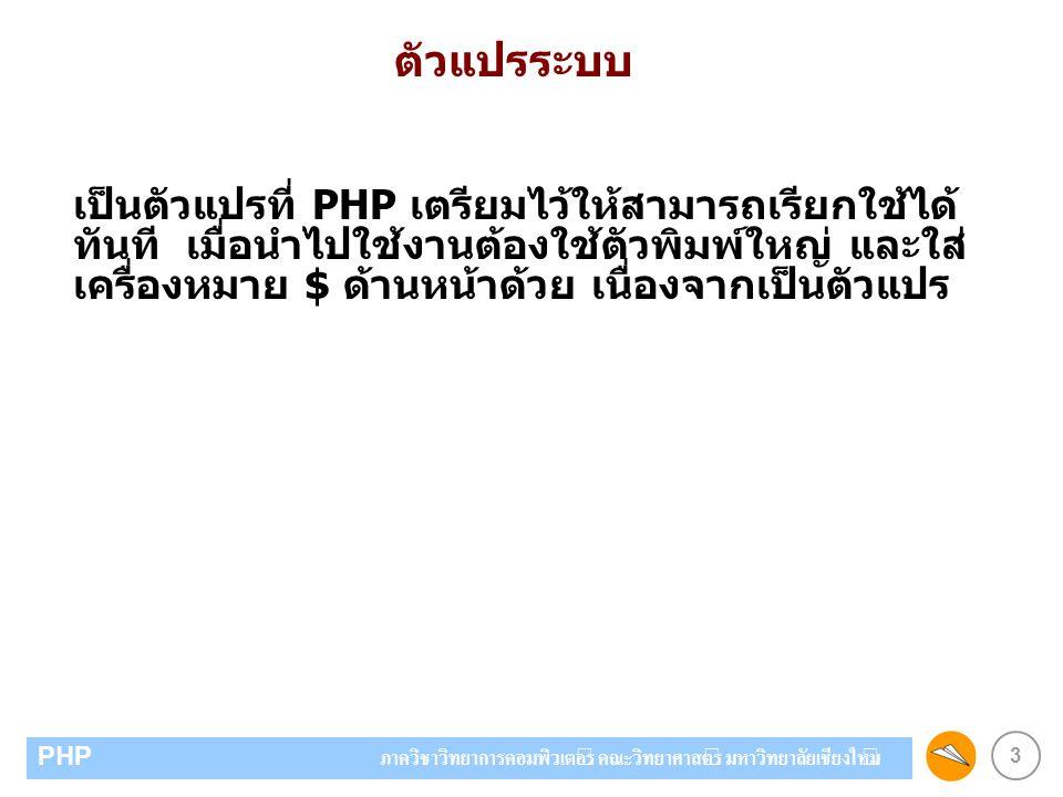3 PHP ภาควิชาวิทยาการคอมพิวเตอร์ คณะวิทยาศาสตร์ มหาวิทยาลัยเชียงใหม่ ตัวแปรระบบ เป็นตัวแปรที่ PHP เตรียมไว้ให้สามารถเรียกใช้ได้ ทันที เมื่อนำไปใช้งานต