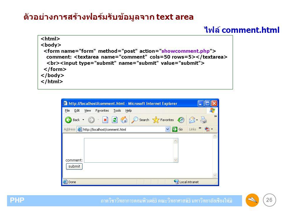 26 PHP ภาควิชาวิทยาการคอมพิวเตอร์ คณะวิทยาศาสตร์ มหาวิทยาลัยเชียงใหม่ ตัวอย่างการสร้างฟอร์มรับข้อมูลจาก text area comment: ไฟล์ comment.html