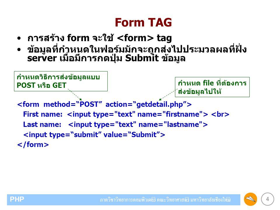 4 PHP ภาควิชาวิทยาการคอมพิวเตอร์ คณะวิทยาศาสตร์ มหาวิทยาลัยเชียงใหม่ Form TAG การสร้าง form จะใช้ tag ข้อมูลที่กำหนดในฟอร์มมักจะถูกส่งไปประมวลผลที่ฝั่ง server เมื่อมีการกดปุ่ม Submit ข้อมูล First name: Last name: กำหนดวิธีการส่งข้อมูลแบบ POST หรือ GET กำหนด file ที่ต้องการ ส่งข้อมูลไปให้