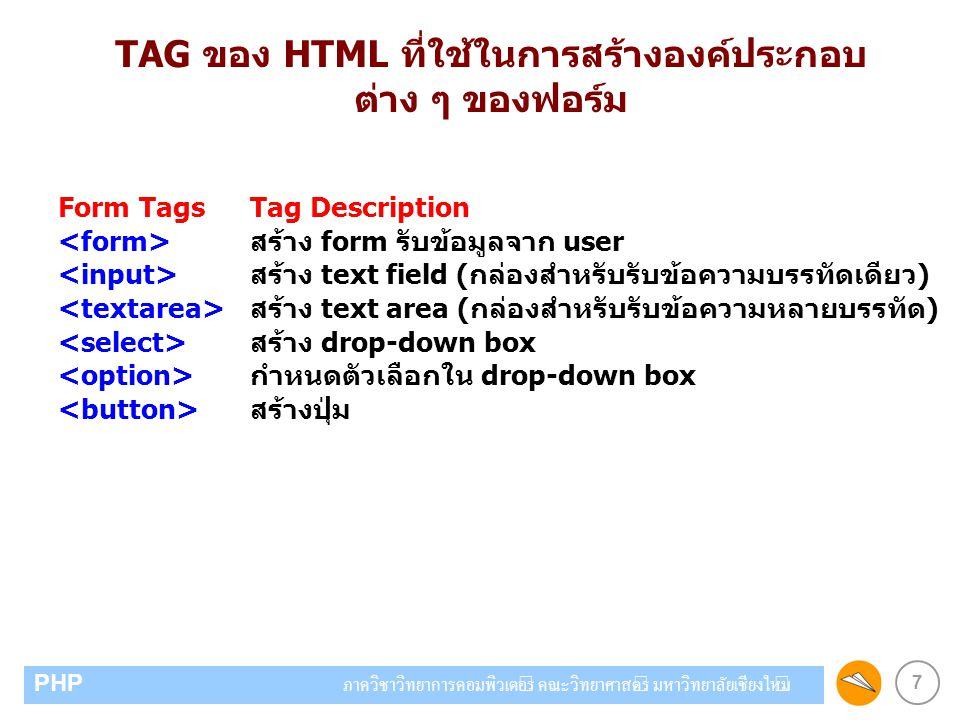 7 PHP ภาควิชาวิทยาการคอมพิวเตอร์ คณะวิทยาศาสตร์ มหาวิทยาลัยเชียงใหม่ TAG ของ HTML ที่ใช้ในการสร้างองค์ประกอบ ต่าง ๆ ของฟอร์ม Form Tags Tag Description สร้าง form รับข้อมูลจาก user สร้าง text field (กล่องสำหรับรับข้อความบรรทัดเดียว) สร้าง text area (กล่องสำหรับรับข้อความหลายบรรทัด) สร้าง drop-down box กำหนดตัวเลือกใน drop-down box สร้างปุ่ม