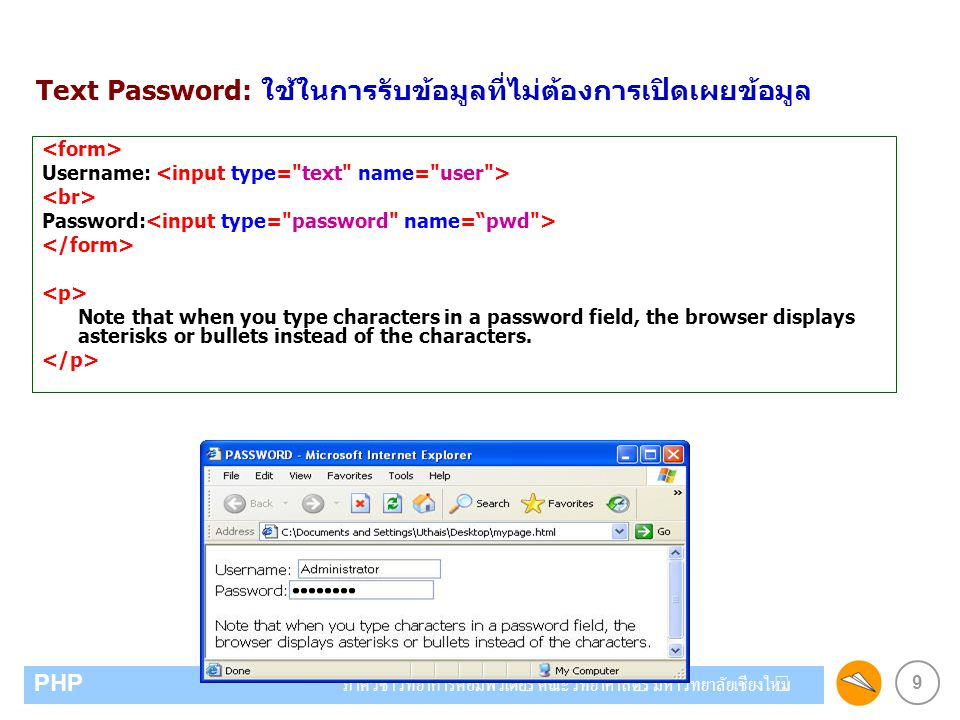 9 PHP ภาควิชาวิทยาการคอมพิวเตอร์ คณะวิทยาศาสตร์ มหาวิทยาลัยเชียงใหม่ Text Password: ใช้ในการรับข้อมูลที่ไม่ต้องการเปิดเผยข้อมูล Username: Password: Note that when you type characters in a password field, the browser displays asterisks or bullets instead of the characters.