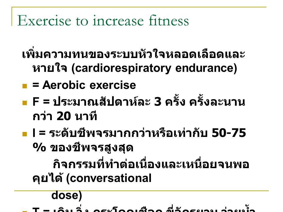 Exercise to increase fitness เพิ่มความทนของระบบหัวใจหลอดเลือดและ หายใจ (cardiorespiratory endurance) = Aerobic exercise F = ประมาณสัปดาห์ละ 3 ครั้ง คร