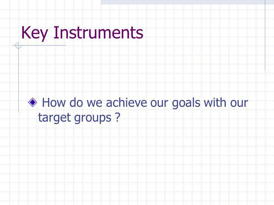 Key Instruments How do we achieve our goals with our target groups ?