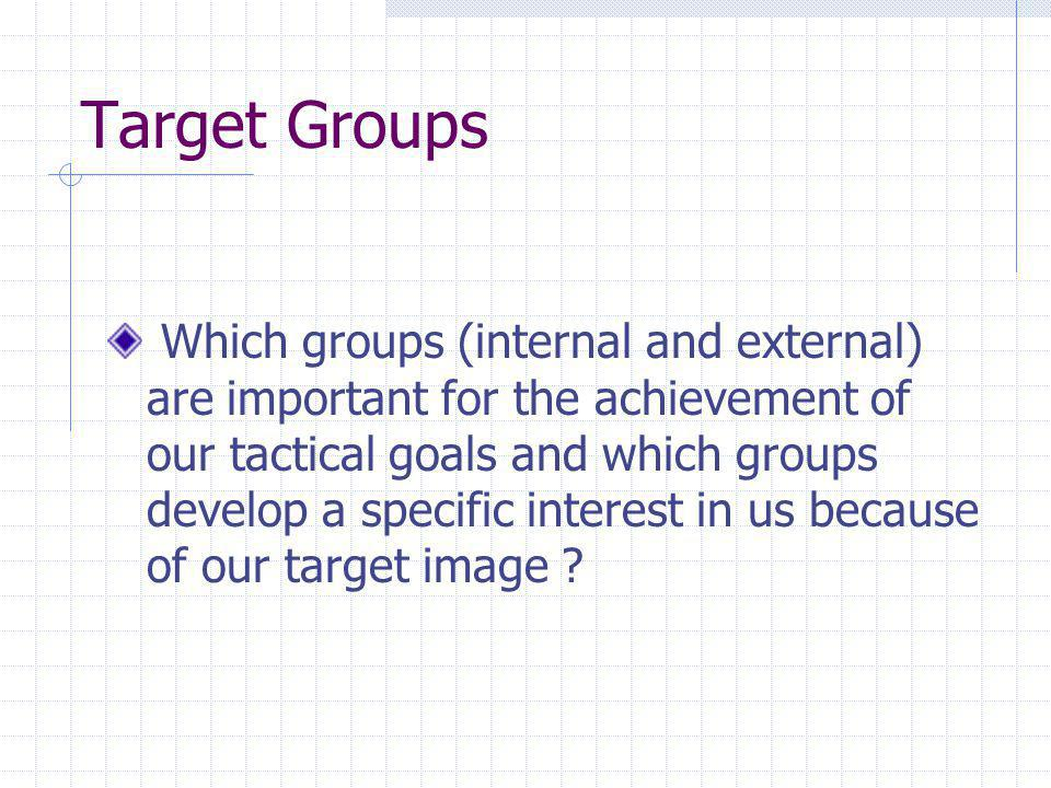 Target Groups Which groups (internal and external) are important for the achievement of our tactical goals and which groups develop a specific interest in us because of our target image ?