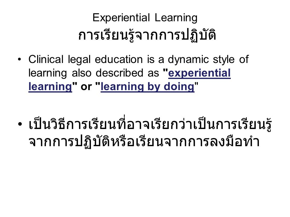Experiential Learning การเรียนรู้จากการปฏิบัติ Clinical legal education is a dynamic style of learning also described as experiential learning or learning by doing เป็นวิธีการเรียนที่อาจเรียกว่าเป็นการเรียนรู้ จากการปฏิบัติหรือเรียนจากการลงมือทำ