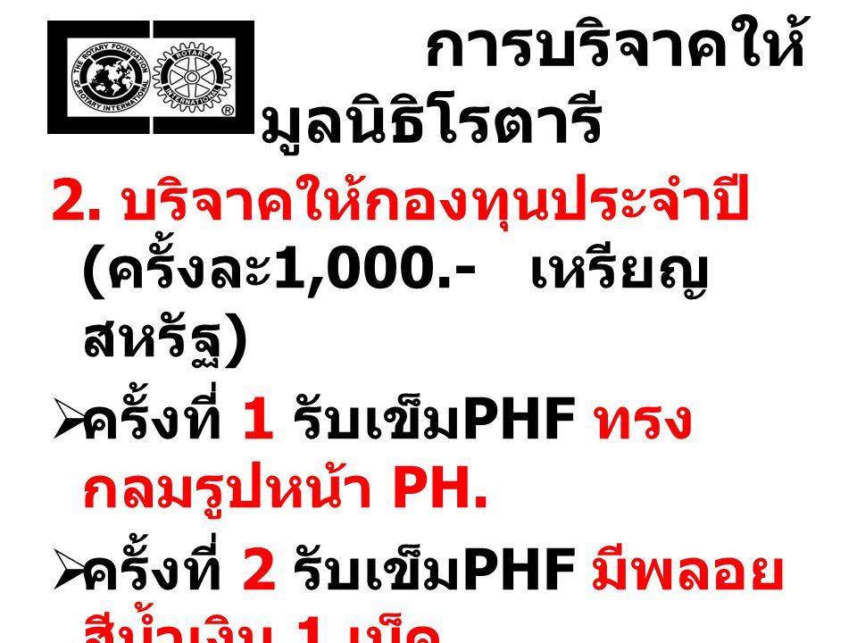 การบริจาคให้ มูลนิธิโรตารี 2. บริจาคให้กองทุนประจำปี ( ครั้งละ 1,000.- เหรียญ สหรัฐ )  ครั้งที่ 1 รับเข็ม PHF ทรง กลมรูปหน้า PH.  ครั้งที่ 2 รับเข็ม