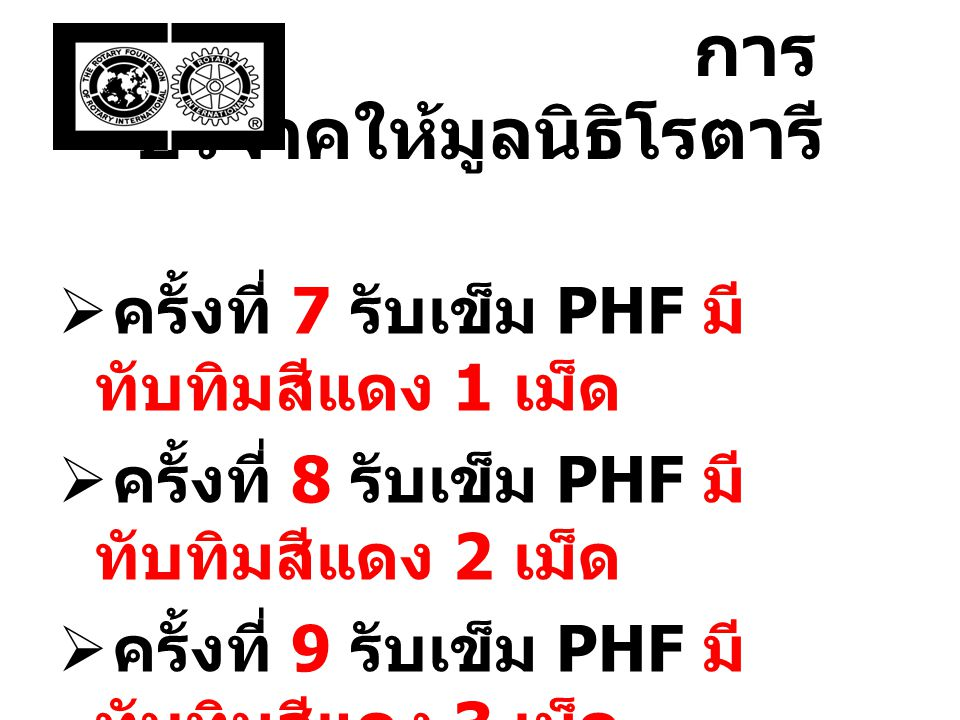 การบริจาค ให้มูลนิธิโรตารี  ครั้งที่ 7 รับเข็ม PHF มี ทับทิมสีแดง 1 เม็ด  ครั้งที่ 8 รับเข็ม PHF มี ทับทิมสีแดง 2 เม็ด  ครั้งที่ 9 รับเข็ม PHF มี ทับทิมสีแดง 3 เม็ด