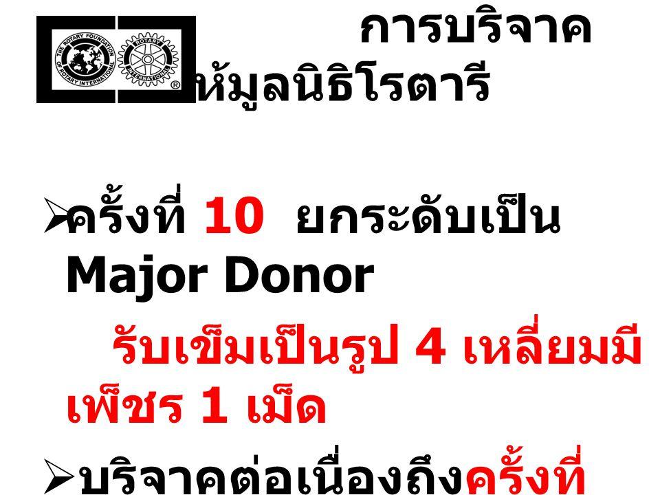 การบริจาค ให้มูลนิธิโรตารี  ครั้งที่ 10 ยกระดับเป็น Major Donor รับเข็มเป็นรูป 4 เหลี่ยมมี เพ็ชร 1 เม็ด  บริจาคต่อเนื่องถึงครั้งที่ 25 จึงครบระดับ ที่ 1 เรียกว่าผู้บริจาค ระดับที่ 1